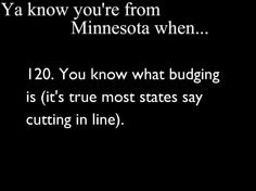 Ya Know You're From Minnesota When.. I just said this the other day and a kid was like, if I only knew what that meant!