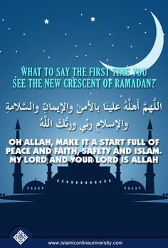 What to say the first time you see the new crescent of Ramadan اللَّهمَّ أَهلَّهُ علينَا بالأمنِ والإيمانِ والسَّلامةِ والإسلامِ ربِّي وربُّكَ اللَّهُ Transliteration: Allahumma ahillahu alayna bil-amni wal-iman was-salaamati wal-islam. Rabbi wa rabbuka Allah Translation: Oh Allah, make it a start full of peace and faith, safety and Islam. My lord and your lord is Allah [At-Tirmidhi] ‪#‎Ramadan‬