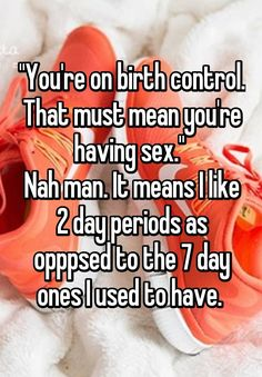 """""""""""You're on birth control. That must mean you're having sex.""""  Nah man. It means I like 2 day periods as opppsed to the 7 day ones I used to have. """""""