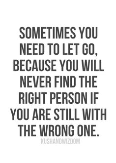 Sometimes you need to let go, because you will never find the right person if you are still with the wrong one.