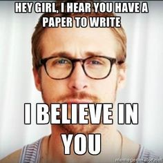 Hey girl, I hear you have a paper to write. I believe in you. - Ryan Gosling // Hey Girl Ryan Gosling