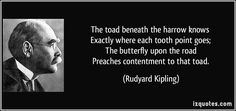 The toad beneath the harrow knows   Exactly where each tooth point goes;   The butterfly upon the road   Preaches contentment to that toad. (Rudyard Kipling) #quotes #quote #quotations #RudyardKipling