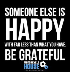 Someone else is happy with far less than what you have. Be grateful!