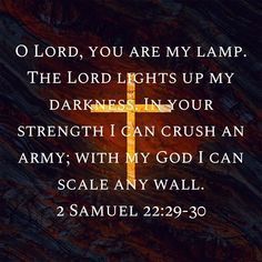 2 Samuel O LORD, you are my lamp. The LORD lights up my darkness. In your strength I can crush an army; with my God I can scale any wall. Powerful Bible Verses, Bible Verses Quotes Inspirational, Biblical Quotes, Favorite Bible Verses, Scripture Quotes, Bible Scriptures, Spiritual Quotes, Faith Quotes, Positive Quotes