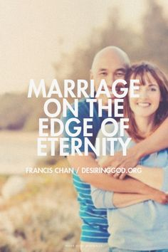 "MARRIAGE ON THE EDGE OF ETERNITY – FRANCIS CHAN // ""Eternity changes how we enjoy marriage and everything else in this life. Eternity changes how we love. It would be unloving to get my wife and kids so focused on this life that they are unprepared for the next..."" Read more at http://desiringGod.org/blog/posts/marriage-on-the-edge-of-eternity"