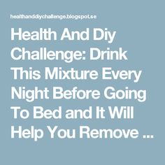 Health And Diy Challenge: Drink This Mixture Every Night Before Going To Bed and It Will Help You Remove Everything You've Eaten Throughout The Day, Because This Recipe Melts All The Fat That You Have In Only 8 Hours!