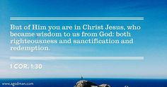 1 Cor. 1:30 But of Him you are in Christ Jesus, who became wisdom to us from God: both righteousness and sanctification and redemption.