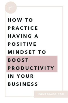 How to practice having a positive mindset to boost productivity in your business.