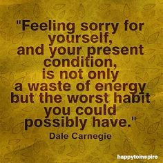 -Dale Carnegie is CORRECT: NEVER feel sorry for yourself.