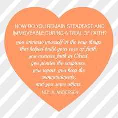 How do you remain steadfast and immoveable during a trial of faith?  Elder Neil L. Andersen.  The Church of Jesus Christ of Latter-Day Saints.