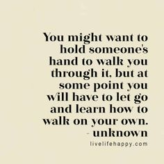 You might want to hold someone's hand to walk you through it, but at some point you will have to let go and learn how to walk on your own. - Unk, LiveLifeHappy.com