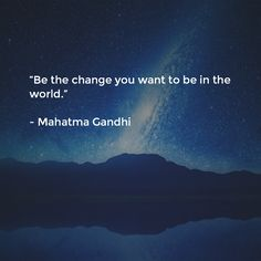 """""""Be the change you want to be in the world.""""   - Mahatma Gandhi"""