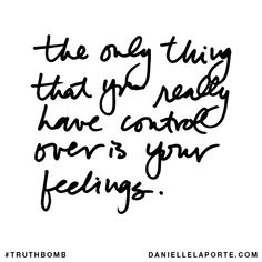 The only thing that you really have control over is your feelings. Subscribe: DanielleLaPorte.com #Truthbomb #Words #Quotes