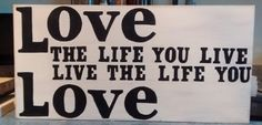 love the life you live... live the life you love... Bob Marley...