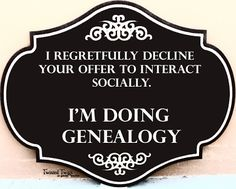I regretfully decline your offer to interact socially. I'm doing #genealogy.
