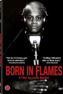 born in flames - usa, 1983. n New York City, ten years after the peaceful socialist revolution, two feminist radio stations—one led by a white lesbian and one led by a soft-spoken black woman—give voice to the shortcomings of the revolution, which some argue has led to a dystopian system of governmental control and aggrevated patriarchal abuse.  (taste of cinema)