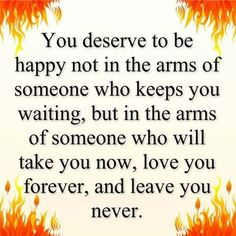You deserve to be happy Yes I do and yes I am! He is perfect! Been with him for 34 years!!! :)