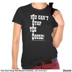 You Can't Stop The House! O.S.H.H. Lady T Tshirts