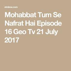Mohabbat Tum Se Nafrat Hai Episode 16 Geo Tv 21 July 2017 Geo Tv, Pakistani Dramas, 21 July, 11 August