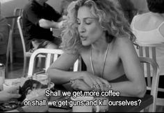"""Shall we get more coffee, or shall we get guns and kill ourselves?""-Carrie Bradshaw, Sex and the City."