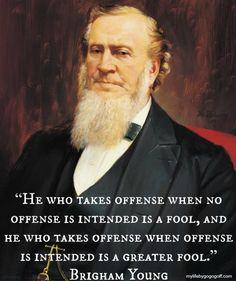 """""""He who takes offense when no offense is intended is a fool, and he who takes offense when offense is intended is a greater fool."""" Brigham Young"""