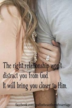 The right relationship will bring you closer to God. Amen.