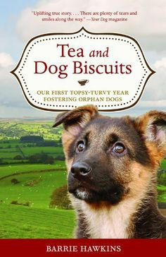 Tea and Dog Biscuits: Our First Topsy-Turvy Year Fostering Orphan Dogs by Barrie Hawkins. $9.56. Publisher: Chicago Review Press (March 26, 2010). 258 pages