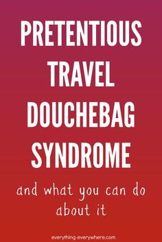 Do you suffer from pretentious travel douchebag syndrome or know anyone who does? Learn how to identify this irritating post-travel condition and what you can do to avoid it. Because nobody wants to be 'that guy.'