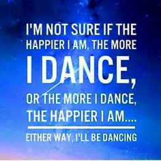 """""""I'm not sure if the happier I am, the more I dance, or the more I dance, the happier I am... Either way I'll be dancing."""" Inspirational Dance Quote"""