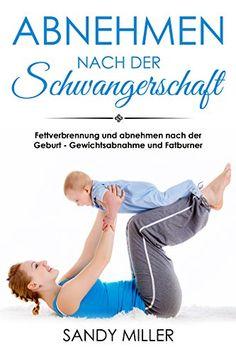 Abnehmen nach der Schwangerschaft Fettverbrennung und abnehmen nach der Geburt - Gewichtsabnahme und Fatburner: Amazon.de: Sandy Miller: Bücher