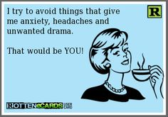 I try to avoid things that give me anxiety, headaches and unwanted drama. That would be YOU!