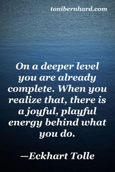 Eckhart Tolle On a deeper level you are already complete. When you realize that, there is a playful energy behind what you do. Great Quotes, Quotes To Live By, Me Quotes, Inspirational Quotes, Inspire Quotes, Motivational, Quotes Thoughts, Positive Thoughts, Positive Quotes