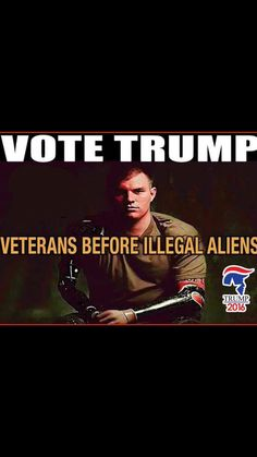 VOTE TRUMP - BECAUSE VETERANS BEFORE ILLEGAL ALIENS.. Save and Re-Pin if You Agree with this Veteran!!