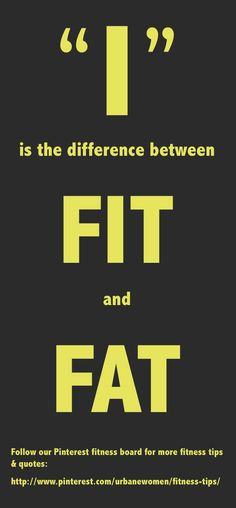 """Fitness quote of the day: """"I"""" is the difference between FIT and FAT - Follow our Pinterest fitness board for more fitness tips & quotes - http://www.pinterest.com/urbanewomen/fitness-tips/"""