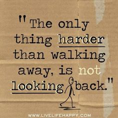 The only thing harder than walking away, is not looking back.
