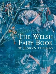 """Mythology and Folklore UN-Textbook: Myth-Folklore Unit: Welsh Fairy Book (Thomas). Here you will find stories here about King Arthur and about Merlin, along with other historical and legendary rulers of Wales such as King March and Prince Llewelyn. There are stories of haunted lakes and buried treasure, supernatural monsters and magical spells, as well as many tales about the """"fair family,"""" the Tyleth Teg as the fairy folk are called in Welsh."""