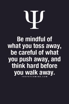 Be mindful of what you toss away, be careful of what you push away, and think hard before you walk away.