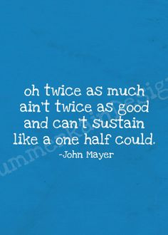 oh twice as much ain't twice as good & can't sustain like a one half could. -john mayer, gravity