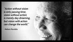 Action without vision is only passing time, vision without action is merely day dreaming, but vision with action can change the world. – Nelson Mandela.