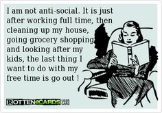 I am not anti-social. It is just  after working full time, then  cleaning up my house, going grocery shopping,  and looking after my  kids, the last thing I  want to do with my  free time is go out !