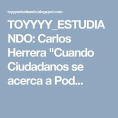 """TOYYYY_ESTUDIANDO: Carlos Herrera  """"Cuando Ciudadanos se acerca a Pod..."""