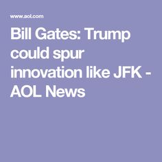 Bill Gates: Trump could spur innovation like JFK - AOL News
