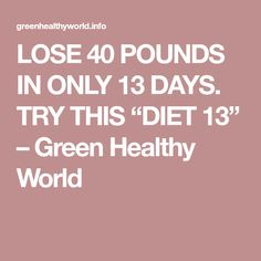 """LOSE 40 POUNDS IN ONLY 13 DAYS. TRY THIS """"DIET 13"""" – Green Healthy World"""