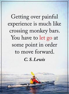 Getting over painful experience is much like crossing monkey bars. You have to let go at some point in order to move forward. C.S. Lewis