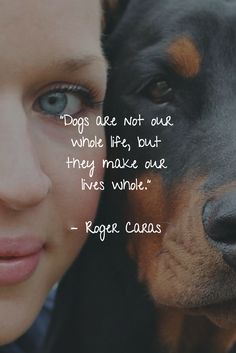 """25 Dog Quotes About Love and Loyalty - Animal Quotes we Love - """"Dogs are not our whole life, but they make our lives whole. Best Dog Quotes, Pet Quotes Dog, Dog Lover Quotes, Dog Quotes Love, Dog Lovers, Dog Qoutes, Quotes About Dogs, Quotes For Dogs, Humor Quotes"""