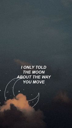 I only told the moon about the way you move.