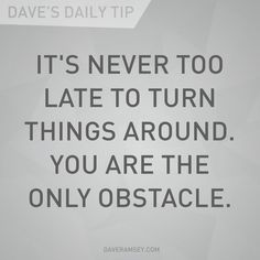 """""""It's never too late to turn things around. You are the only obstacle."""" - Dave Ramsey"""