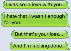i was so in love with you. i hate that i wasn't enough for you. but that's your loss. and i'm done.