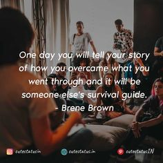 One day you will tell your story of how you overcame what you went through and it will be someone else's survival guide. -Brene Brown #Life #LifeQuotes #LifeStatus #Story #Survival #Struggles