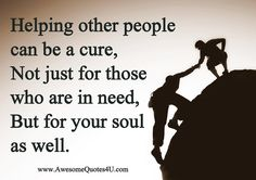 Helping other people can be a cure, not just for those who are in need, but for your soul as well.